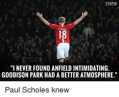 """Memes, Never, and Paul Scholes: INEA  CHOLEs  """"I NEVER FOUND ANFIELD INTIMIDATING  GOODISON PARK HAD A BETTER ATMOSPHERE."""" Paul Scholes knew"""