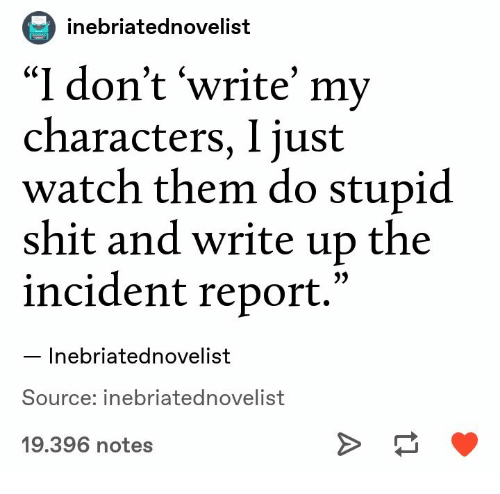 "Shit, Watch, and Source: inebriatednovelist  ""I don't 'write' my  characters, I just  watch them do stupid  shit and write up the  incident report.'  Inebriatednovelist  Source: inebriatednovelist  19.396 notes"