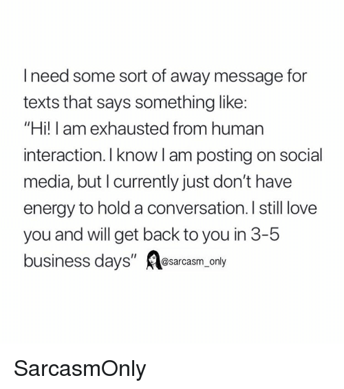"""Energy, Funny, and Love: Ineed some sort of away message for  texts that says something like:  """"Hi! I am exhausted from human  interaction. I know l am posting on social  media, but I currently just don't have  energy to hold a conversation. I still love  you and will get back to you in 3-5  business days"""" øsarcasm_only SarcasmOnly"""