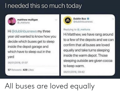 Today, Sleeping, and Old: Ineeded this so much today  Dublin Bus  @dublinbusnews  matthew mulligan  mattuna  Replying to @ mattuna  Hi Matthew, we have rang around  Hi@dublinbusnews my three  year old wanted to know how you  decide which buses get to sleep  to a few of the depots and we can  confirm that all buses are loved  inside the depot garage and  equally and take turns sleeping  which have to sleep out in the  inside the warm depot. Those  yard  sleeping outside are given cocoa  to keep warm  06/01/2018, 01:07  57 Retweets 429 Likes  08/01/2018, 09:42 All buses are loved equally
