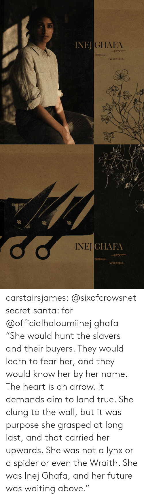 "Future, Spider, and Target: INEJ  JGHAFA  SPIDER  WRAITH   NEİGI IAIA  SPIDER carstairsjames:   @sixofcrowsnet secret santa: for @officialhaloumiinej ghafa   ""She would hunt the slavers and their buyers. They would learn to fear her, and they would know her by her name. The heart is an arrow. It demands aim to land true. She clung to the wall, but it was purpose she grasped at long last, and that carried her upwards. She was not a lynx or a spider or even the Wraith. She was Inej Ghafa, and her future was waiting above."""