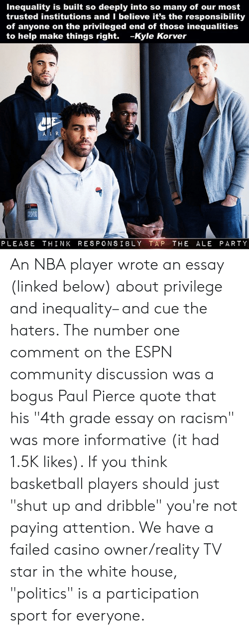 """Basketball, Community, and Espn: Inequality is built so deeply into so many of our most  trusted institutions and I believe it's the responsibility  of anyone on the privileged end of those inequalities  to help make things right. -Kyle Korver  PLEASE THINK RESPONSIBLY TAP THE ALE PARTY An NBA player wrote an essay (linked below) about privilege and inequality– and cue the haters. The number one comment on the ESPN community discussion was a bogus Paul Pierce quote that his """"4th grade essay on racism"""" was more informative (it had 1.5K likes). If you think basketball players should just """"shut up and dribble"""" you're not paying attention. We have a failed casino owner/reality TV star in the white house, """"politics"""" is a participation sport for everyone."""