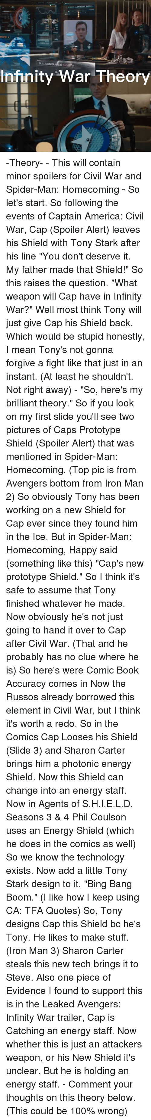 """Civility: Infinity War Theory -Theory- - This will contain minor spoilers for Civil War and Spider-Man: Homecoming - So let's start. So following the events of Captain America: Civil War, Cap (Spoiler Alert) leaves his Shield with Tony Stark after his line """"You don't deserve it. My father made that Shield!"""" So this raises the question. """"What weapon will Cap have in Infinity War?"""" Well most think Tony will just give Cap his Shield back. Which would be stupid honestly, I mean Tony's not gonna forgive a fight like that just in an instant. (At least he shouldn't. Not right away) - """"So, here's my brilliant theory."""" So if you look on my first slide you'll see two pictures of Caps Prototype Shield (Spoiler Alert) that was mentioned in Spider-Man: Homecoming. (Top pic is from Avengers bottom from Iron Man 2) So obviously Tony has been working on a new Shield for Cap ever since they found him in the Ice. But in Spider-Man: Homecoming, Happy said (something like this) """"Cap's new prototype Shield."""" So I think it's safe to assume that Tony finished whatever he made. Now obviously he's not just going to hand it over to Cap after Civil War. (That and he probably has no clue where he is) So here's were Comic Book Accuracy comes in Now the Russos already borrowed this element in Civil War, but I think it's worth a redo. So in the Comics Cap Looses his Shield (Slide 3) and Sharon Carter brings him a photonic energy Shield. Now this Shield can change into an energy staff. Now in Agents of S.H.I.E.L.D. Seasons 3 & 4 Phil Coulson uses an Energy Shield (which he does in the comics as well) So we know the technology exists. Now add a little Tony Stark design to it. """"Bing Bang Boom."""" (I like how I keep using CA: TFA Quotes) So, Tony designs Cap this Shield bc he's Tony. He likes to make stuff. (Iron Man 3) Sharon Carter steals this new tech brings it to Steve. Also one piece of Evidence I found to support this is in the Leaked Avengers: Infinity War trailer, Cap is Catching an energy staf"""
