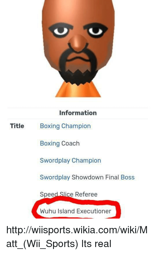 referee: Information  Title Boxing Champion  Boxing Coach  Swordplay Showdown Final Boss  Speed Slice Referee  Wuhu Island Executioner http://wiisports.wikia.com/wiki/Matt_(Wii_Sports) Its real