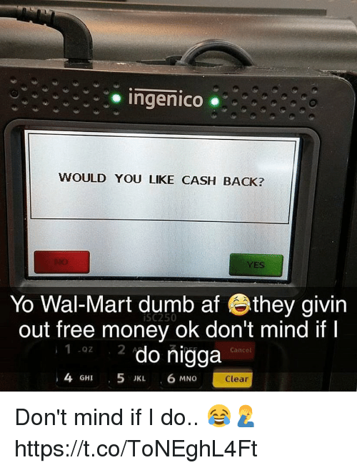 Mno: Ingenico ..  WOULD YOU LIKE CASH BACK?  YES  Yo Wal-Mart dumb af they givin  out free money ok don't mind if I  iSC250  1 z do nigga  4 GHI 5 IKL 6 MNO  Cancel  Clear Don't mind if I do.. 😂🤦‍♂️ https://t.co/ToNEghL4Ft