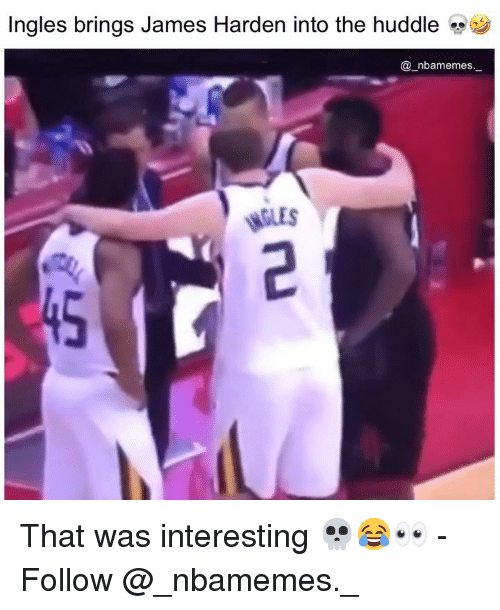James Harden, Memes, and 🤖: Ingles brings James Harden into the huddle  @_nbamemes_  GLES  45 That was interesting 💀😂👀 - Follow @_nbamemes._