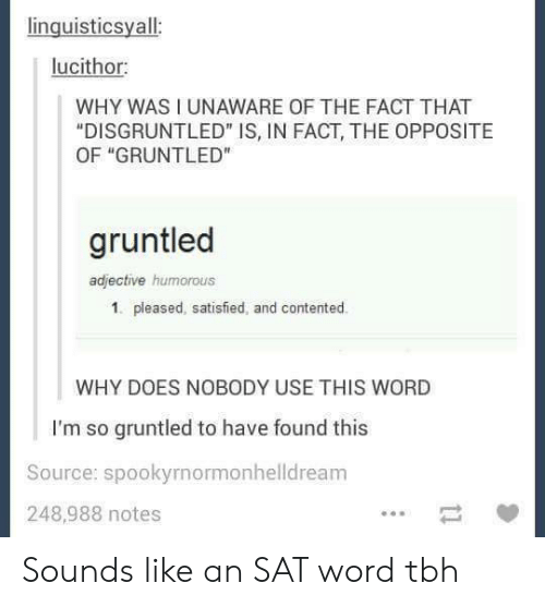 """contented: inguisticsyall  lucithor  WHY WAS I UNAWARE OF THE FACT THAT  """"DISGRUNTLED"""" IS, IN FACT, THE OPPOSITE  OF """"GRUNTLED""""  gruntled  adjective humorous  1. pleased, satisfied, and contented.  WHY DOES NOBODY USE THIS WORD  I'm so gruntled to have found this  Source: spookyrnormonhelldreanm  248,988 notes Sounds like an SAT word tbh"""