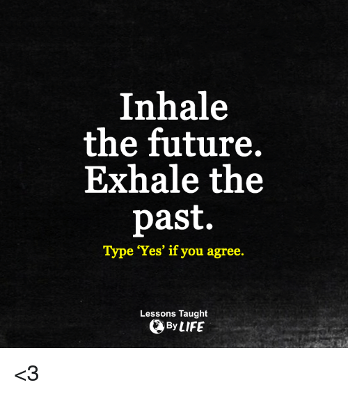 Inhale The: Inhale  the future.  Exhale the  past.  Type 'Yes' if you agree  Lessons Taught  By LIFE <3