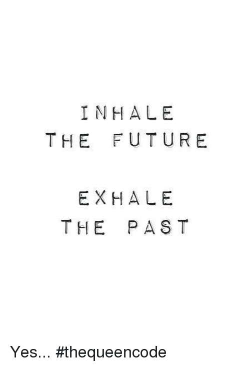 Inhale The: INHALE  THE FUTURE  EXHALE  THE PAST Yes... #thequeencode