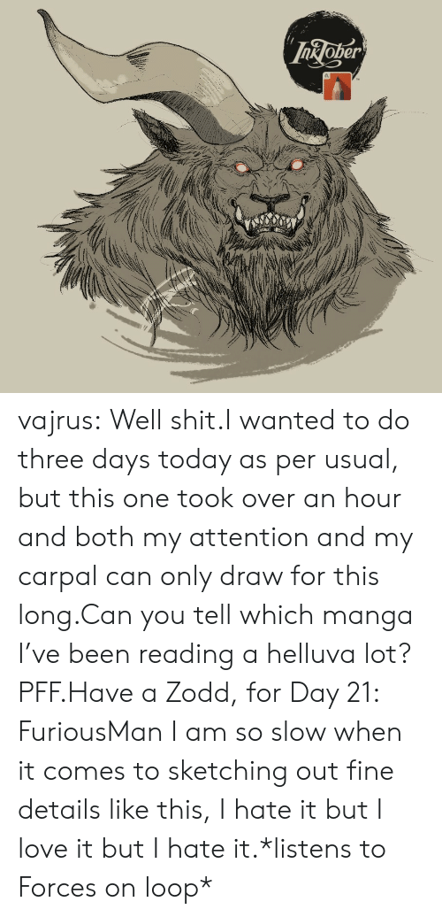 Love, Shit, and Tumblr: InJoper vajrus:  Well shit.I wanted to do three days today as per usual, but this one took over an hour and both my attention and my carpal can only draw for this long.Can you tell which manga I've been reading a helluva lot? PFF.Have a Zodd, for Day 21: FuriousMan I am so slow when it comes to sketching out fine details like this, I hate it but I love it but I hate it.*listens to Forces on loop*