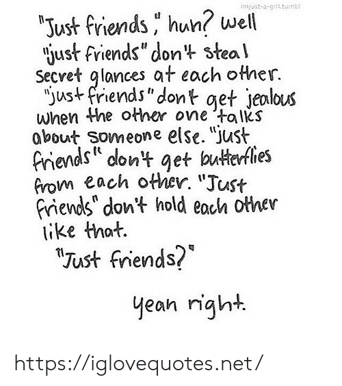 """hun: injust-a-girt.tumb  """"Just friends hun? well  just friends"""" dont steal  Secret glances at each other.  """"just friends""""dont get jealous  when the other one talks  about Someone else. """"Just  friends dont get butterflies  from each other. """"Just  friends"""" don't hold each other  ike that.  """"Tust friends?  yean right https://iglovequotes.net/"""