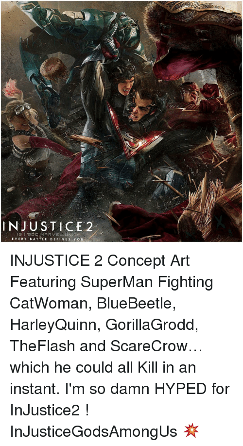 Definately: INJUSTICE 2  GIEESMARVEL UNITE  EVERY BATTLE DEFINES Y o U INJUSTICE 2 Concept Art Featuring SuperMan Fighting CatWoman, BlueBeetle, HarleyQuinn, GorillaGrodd, TheFlash and ScareCrow…which he could all Kill in an instant. I'm so damn HYPED for InJustice2 ! InJusticeGodsAmongUs 💥