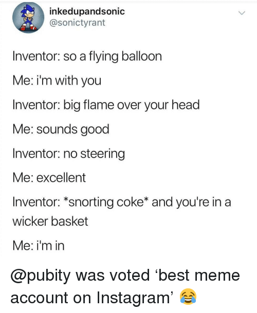 Head, Instagram, and Meme: inkedupandsonic  @sonictyrant  Inventor: so a flying balloon  Me: i'm with you  Inventor: big flame over your head  Me: sounds good  Inventor: no steering  vie: excellent  Inventor: *snorting coke* and you're in a  wicker basket  Me: i'm in @pubity was voted 'best meme account on Instagram' 😂