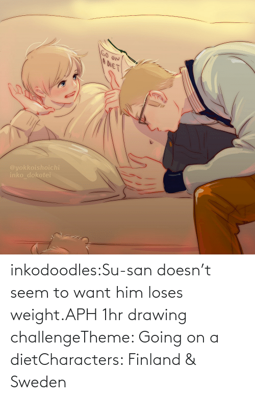 him: inkodoodles:Su-san doesn't seem to want him loses weight.APH 1hr drawing challengeTheme: Going on a dietCharacters: Finland & Sweden