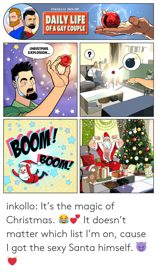 Doesnt Matter: INKOLLO 2019-709  DAILY LIFE  OF A GAY COUPLE  CHRISTMAS  EXPLOSION...  BOO  ВОOM/  BOOM! inkollo:    It's the magic of Christmas. 😂💕 It doesn't matter which list I'm on, cause I got the sexy Santa himself. 😈💓