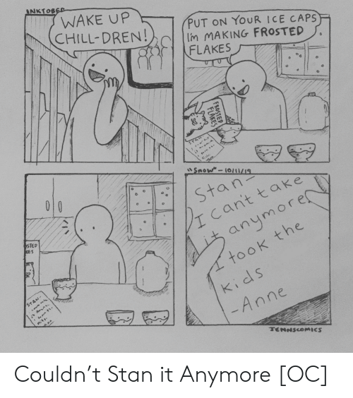 Chill, Stan, and Kids: INKTOBED  WAKE UP  CHILL-DREN!  PUT ON YOUR ICE CAPS  Im MAKING FROSTED  FLAKES  STA  Snow-10/1/19  010  Stan  cant take  STED  KES  anymore  took the  STAN-  kids  -Anne  TENNSCOMICS  FROSTEP  FLAKES Couldn't Stan it Anymore [OC]