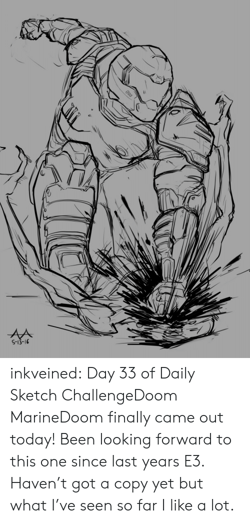 Tumblr, Blog, and Today: inkveined:  Day 33 of Daily Sketch ChallengeDoom MarineDoom finally came out today! Been looking forward to this one since last years E3. Haven't got a copy yet but what I've seen so far I like a lot.