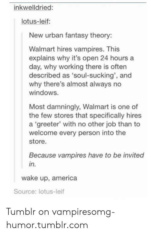 Tumblr On: inkwelldried:  lotus-leif:  New urban fantasy theory:  Walmart hires vampires. This  explains why it's open 24 hours a  day, why working there is often  described as 'soul-sucking', and  why there's almost always no  windoWS.  Most damningly, Walmart is one of  the few stores that specifically hires  a 'greeter' with no other job than to  welcome every person into the  store.  Because vampires have to be invited  in.  wake up, america  Source: lotus-leif Tumblr on vampiresomg-humor.tumblr.com