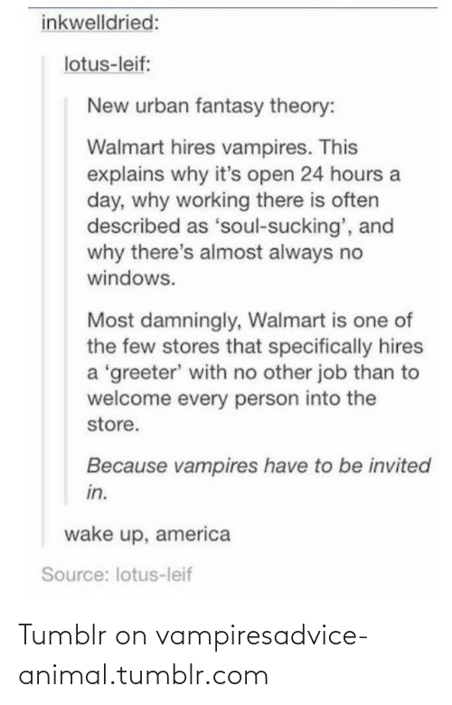 Tumblr On: inkwelldried:  lotus-leif:  New urban fantasy theory:  Walmart hires vampires. This  explains why it's open 24 hours a  day, why working there is often  described as 'soul-sucking', and  why there's almost always no  windows.  Most damningly, Walmart is one of  the few stores that specifically hires  a 'greeter' with no other job than to  welcome every person into the  store.  Because vampires have to be invited  in.  wake up, america  Source: lotus-leif Tumblr on vampiresadvice-animal.tumblr.com