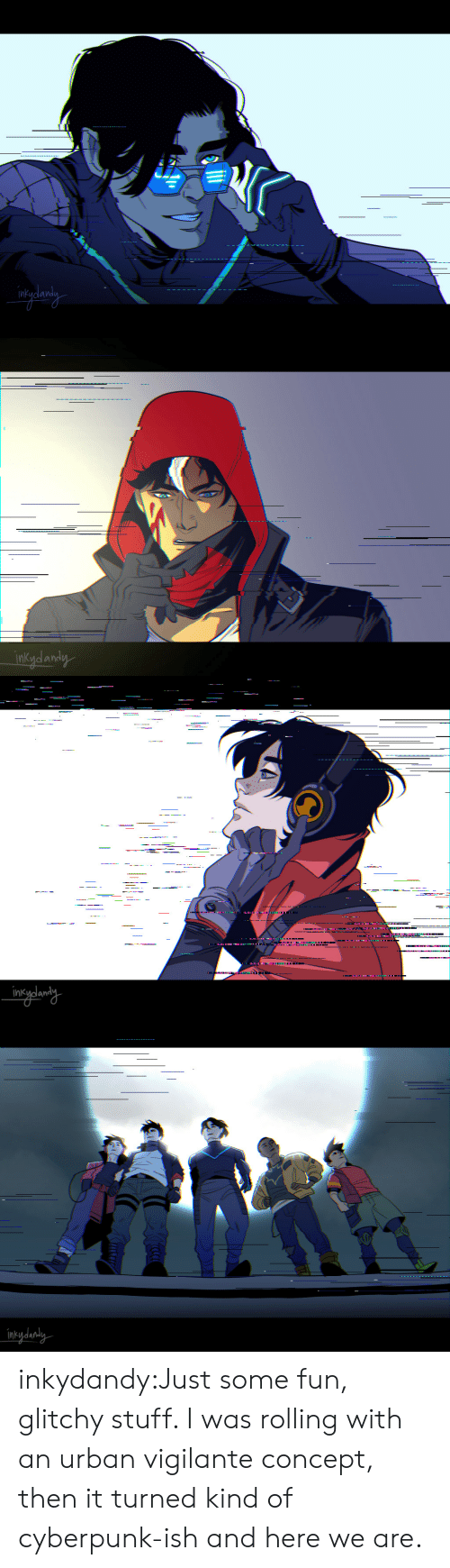 Just Some: inkydandy   ------.-  .  intydanaly inkydandy:Just some fun, glitchy stuff. I was rolling with an urban vigilante concept, then it turned kind of cyberpunk-ish and here we are.