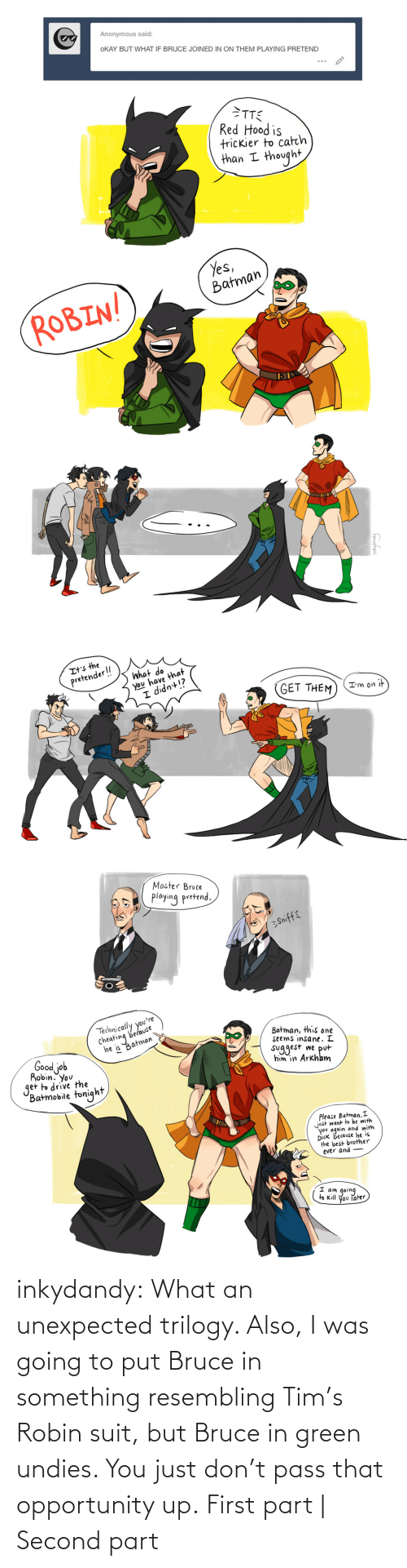 through: inkydandy: What an unexpected trilogy. Also, I was going to put Bruce in something resembling Tim's Robin suit, but Bruce in green undies. You just don't pass that opportunity up. First part | Second part