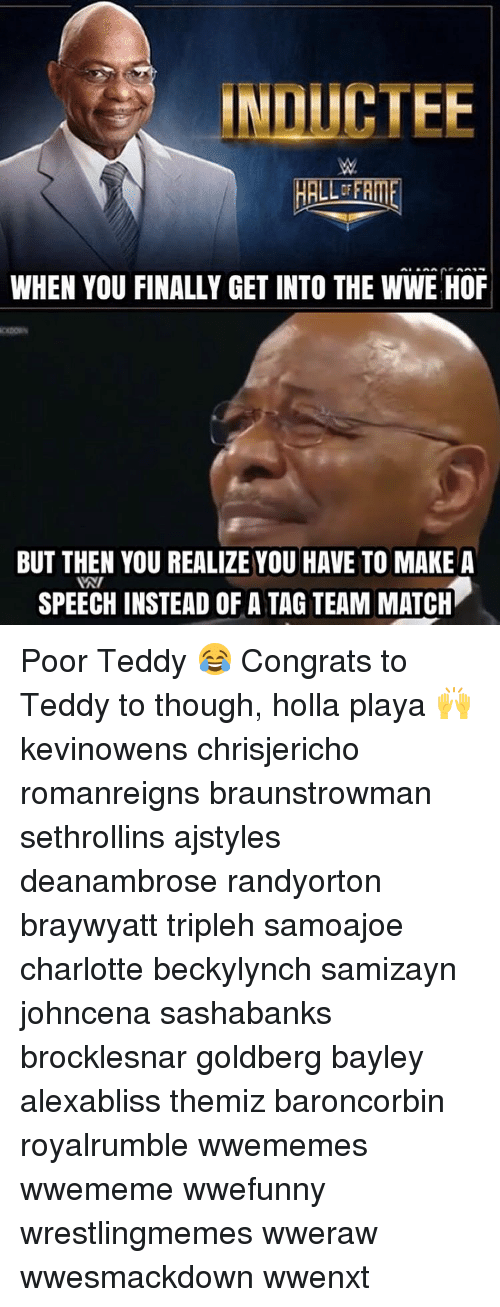 Memes, 🤖, and Goldbergs: INLICTEE  WHEN YOU FINALLY GET INTO THE WWE HOF  BUT THEN YOU REALIZE YOU HAVE TO MAKE A  INI  SPEECH INSTEAD OF A TAG TEAM MATCH Poor Teddy 😂 Congrats to Teddy to though, holla playa 🙌 kevinowens chrisjericho romanreigns braunstrowman sethrollins ajstyles deanambrose randyorton braywyatt tripleh samoajoe charlotte beckylynch samizayn johncena sashabanks brocklesnar goldberg bayley alexabliss themiz baroncorbin royalrumble wwememes wwememe wwefunny wrestlingmemes wweraw wwesmackdown wwenxt
