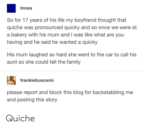 Quicky: Innea  So for 17 years of his life my boyfriend thought that  quiche was pronounced quicky and so once we were at  a bakery with his mum and I was like what are you  having and he said he wanted a quicky  His mum laughed so hard she went to the car to call his  aunt so she could tell the family  frankiebuscemi  please report and block this blog for backstabbing me  and posting this story Quiche