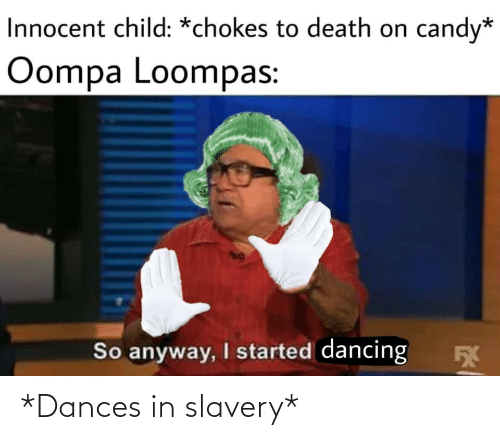Candy, Dancing, and Death: Innocent child: *chokes to death on  candy*  Oompa Loompas:  So anyway, I started dancing *Dances in slavery*