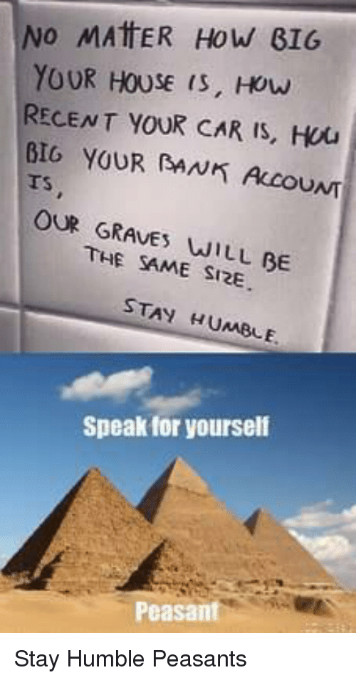 House, Humble, and Peasant: INO MATER HOW BIG  YOUR HOUSE is, How  RECENT YOUR CAR IS, Hou  BIG YOUR AN ALCOUNT  Ts  OUR GRAVE WILL BE  THE SAME SI2E  STAY HUMBLE  Speak for yourself  Peasant Stay Humble Peasants