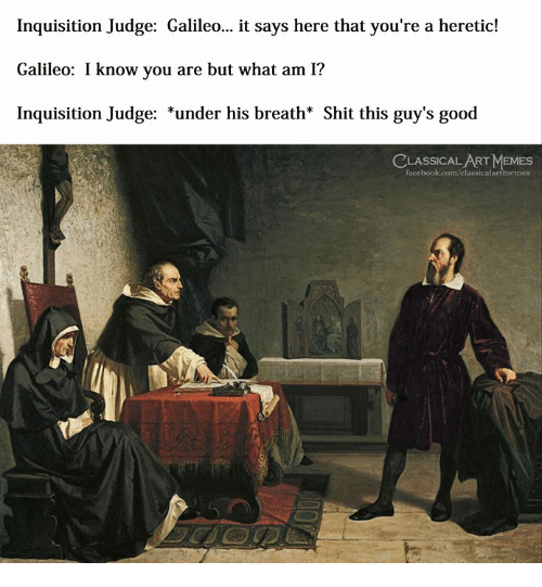 galileo: Inquisition Judge: Galileo... it says here that you're a heretic!  Galileo: I know you are but what am I?  Inquisition Judge: *under his breath* Shit this guy's good  LASSICAL ART MEMES  facebook.com/elassicalartmemes