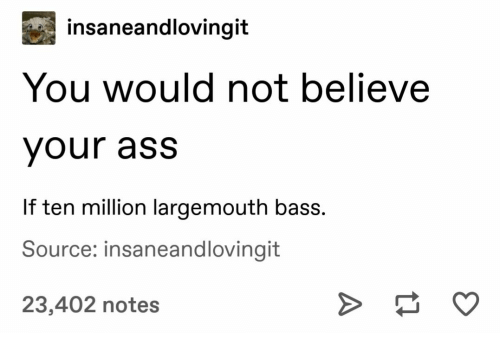 Ass, Bass, and Source: insaneandlovingit  You would not believe  your ass  If ten million largemouth bass.  Source: insaneandlovingit  23,402 notes
