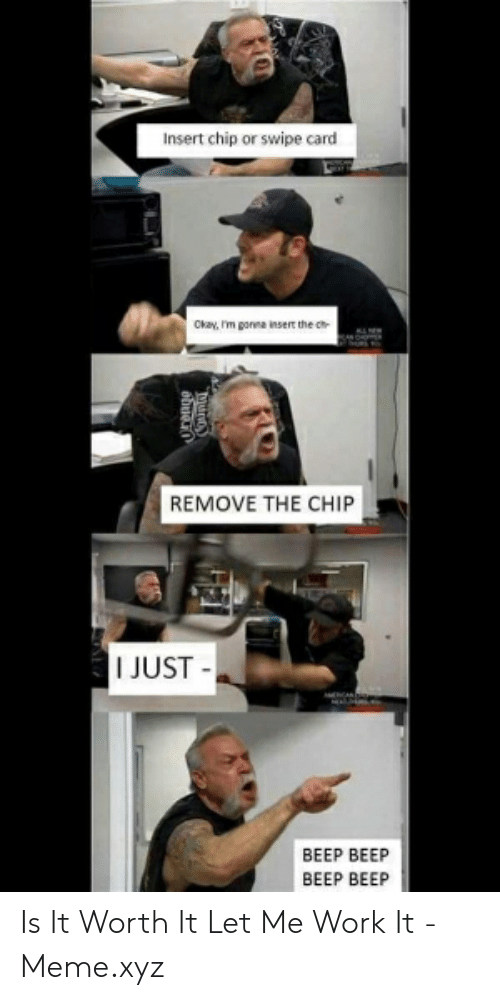 Meme, Work, and Okay: Insert chip or swipe card  Okay, r'm gorea insert the cn-  REMOVE THE CHIP  I JUST  BEEP BEEP  BEEP BEEP Is It Worth It Let Me Work It - Meme.xyz