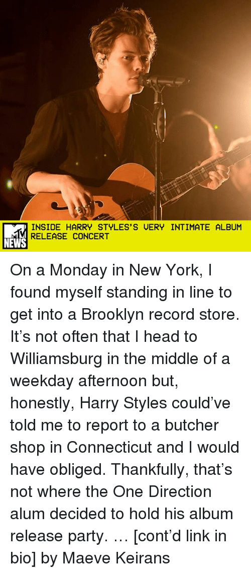 record store: INSIDE HARRY STYLES'S UERY INTIMATE ALBUM  RELEASE CONCERT  NEWS On a Monday in New York, I found myself standing in line to get into a Brooklyn record store. It's not often that I head to Williamsburg in the middle of a weekday afternoon but, honestly, Harry Styles could've told me to report to a butcher shop in Connecticut and I would have obliged. Thankfully, that's not where the One Direction alum decided to hold his album release party. … [cont'd link in bio] by Maeve Keirans
