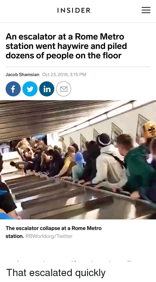 Twitter, Metro, and Rome: INSIDER  An escalator at a Rome Metro  station went haywire and piled  dozens of people on the floor  Jacob Shamsian Oct 23, 2018, 3:15 PM  f s in  The escalator collapse at a Rome Metro  station. RBWorldorg/Twitter