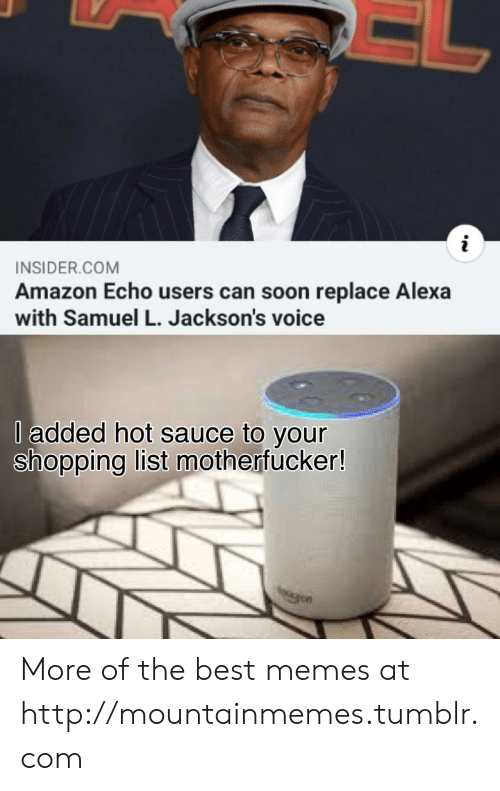 Hot Sauce: INSIDER.COM  Amazon Echo users can soon replace Alexa  with Samuel L. Jackson's voice  l added hot sauce to your  shopping list motherfucker! More of the best memes at http://mountainmemes.tumblr.com