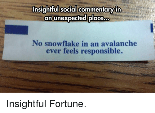 avalanche: Insightful social commentaryin  an unexpected place.  ..  No snowflake in an avalanche  ever feels responsible. <p>Insightful Fortune.</p>