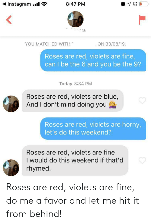 Horny, Instagram, and Blue: Instagram.  8:47 PM  ra  YOU MATCHED WITH  ON 30/08/19.  Roses are red, violets are fine,  can I be the 6 and you be the 9?  Today 8:34 PM  Roses are red, violets are blue,  And I don't mind doing you  Roses are red, violets are horny,  let's do this weekend?  Roses are red, violets are fine  I would do this weekend if that'd  rhymed. Roses are red, violets are fine, do me a favor and let me hit it from behind!