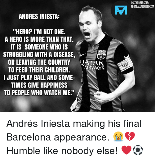 """iniesta: INSTAGRAM.COM/  FOOTBALLMEMESINSTA  VAI  ANDRES INIESTA:  """"HERO? I'M NOT ONE.  A HERO IS MORE THAN THAT  IT IS SOMEONE WHO IS  STRUGGLING WITH A DISEASE,  OR LEAVING THE COUNTRY VAK  TO FEED THEIR CHILDREN. ARWAYS  I JUST PLAY BALL AND SOME-  TIMES GIVE HAPPINESS  TO PEOPLE WHO WATCH ME."""" Andrés Iniesta making his final Barcelona appearance. 😭💔 Humble like nobody else! ❤️⚽️"""