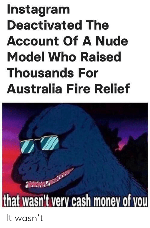 relief: Instagram  Deactivated The  Account OfA Nude  Model Who Raised  Thousands For  Australia Fire Relief  that wasn't very cash money of you It wasn't