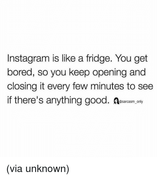 Bored, Funny, and Instagram: Instagram is like a fridge. You get  bored, so you keep opening and  closing it every few minutes to see  if there's anything good. Aesarcam ay (via unknown)