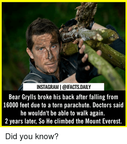 parachute: INSTAGRAM | @lFACTS.DAILY  Bear Grylls broke his back after falling from  16000 feet due to a torn parachute. Doctors said  he wouldn't be able to walk again.  2 years later, So He climbed the Mount Everest. Did you know?