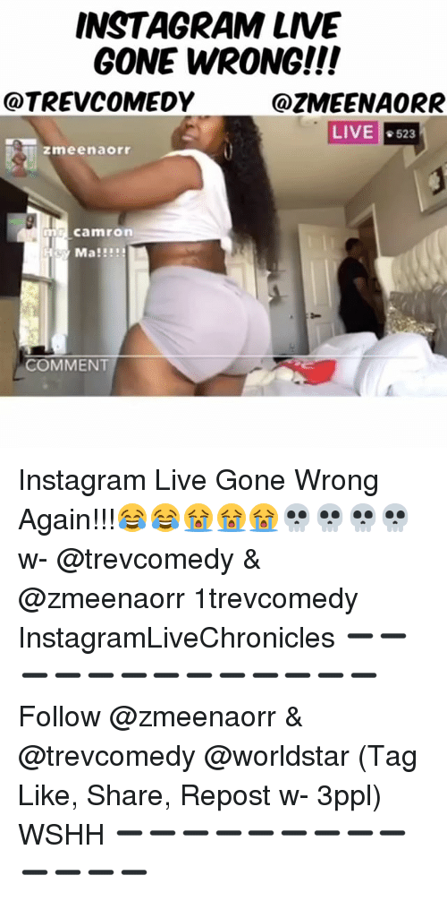 Instagram, Memes, and Worldstar: INSTAGRAM LIVE  GONE WRONG!!!  @TREVCOMEDY  @ZMEENAORR  LIVE  #523  zmeenaorr  m Camron  H Ma!!!!  COMMENT Instagram Live Gone Wrong Again!!!😂😂😭😭😭💀💀💀💀 w- @trevcomedy & @zmeenaorr 1trevcomedy InstagramLiveChronicles ➖➖➖➖➖➖➖➖➖➖➖➖➖ Follow @zmeenaorr & @trevcomedy @worldstar (Tag Like, Share, Repost w- 3ppl) WSHH ➖➖➖➖➖➖➖➖➖➖➖➖➖