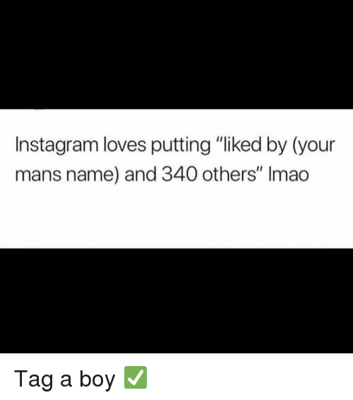 """Instagram, Memes, and Boy: Instagram loves putting """"liked by (your  mans name) and 340 others"""" Imao Tag a boy ✅"""
