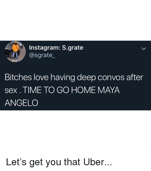 Instagram, Love, and Memes: Instagram: S.grate  @sgrate_  Bitches love having deep convos after  sex. TIME TO GO HOME MAYA  ANGELO Let's get you that Uber...