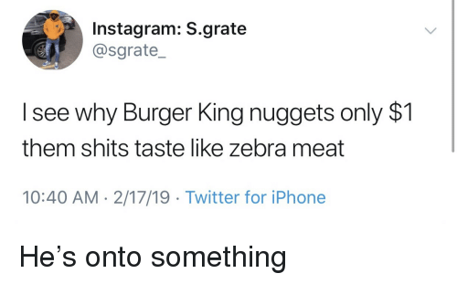 Burger King, Instagram, and Iphone: Instagram: S.grate  @sgrate_  I see why Burger King nuggets only $1  them shits taste like zebra meat  10:40 AM- 2/17/19 Twitter for iPhone He's onto something
