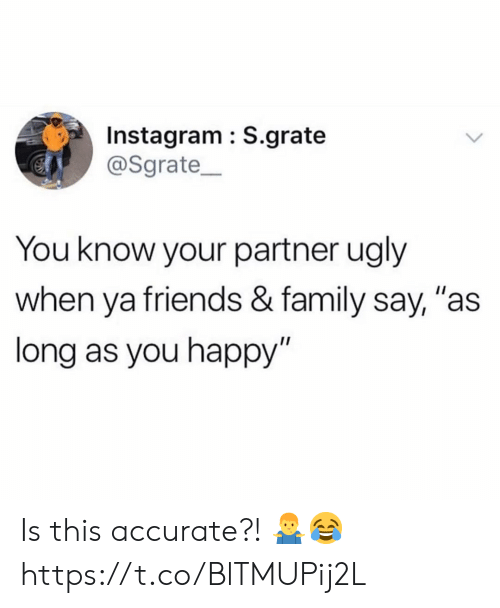 """You Know Your: Instagram : S.grate  @Sgrate  You know your partner ugly  when ya friends & family say, """"as  long as you happy"""" Is this accurate?! 🤷♂️😂 https://t.co/BlTMUPij2L"""