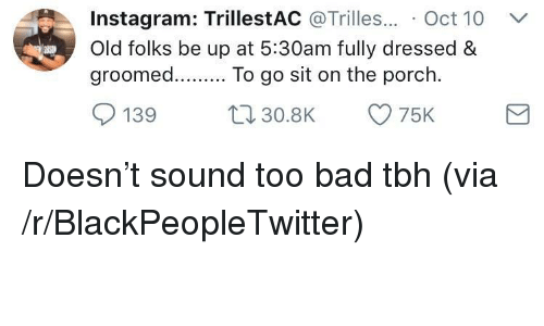 Groomed: Instagram: TrillestAC @Trilles.. Oct 10  Old folks be up at 5:30am fully dressed&  groomed. To go sit on the p  orc  139 30.8K 75K <p>Doesn&rsquo;t sound too bad tbh (via /r/BlackPeopleTwitter)</p>