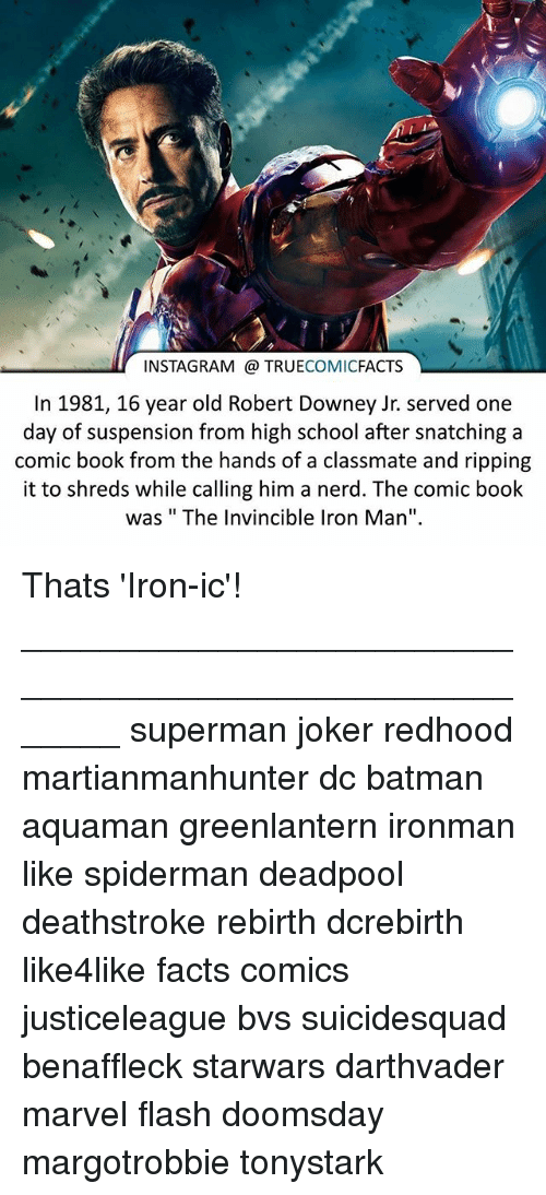 "Batman, Facts, and Instagram: INSTAGRAM TRUE  COMIC  FACTS  In 1981, 16 year old Robert Downey Jr. served one  day of suspension from high school after snatching a  comic book from the hands of a classmate and ripping  it to shreds while calling him a nerd. The comic book  was The Invincible Iron Man"". Thats 'Iron-ic'! ⠀_______________________________________________________ superman joker redhood martianmanhunter dc batman aquaman greenlantern ironman like spiderman deadpool deathstroke rebirth dcrebirth like4like facts comics justiceleague bvs suicidesquad benaffleck starwars darthvader marvel flash doomsday margotrobbie tonystark"