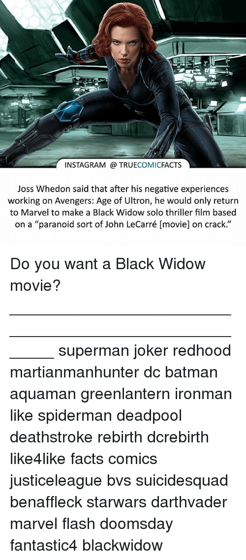 "Avengers Age of Ultron, Batman, and Facts: INSTAGRAM TRUE  COMIC  FACTS  Joss Whedon said that after his negative experiences  working on Avengers: Age of Ultron, he would only return  to Marvel to make a Black Widow solo thriller film based  on a ""paranoid sort of John LeCarré [movie] on crack."" Do you want a Black Widow movie? ⠀_______________________________________________________ superman joker redhood martianmanhunter dc batman aquaman greenlantern ironman like spiderman deadpool deathstroke rebirth dcrebirth like4like facts comics justiceleague bvs suicidesquad benaffleck starwars darthvader marvel flash doomsday fantastic4 blackwidow"