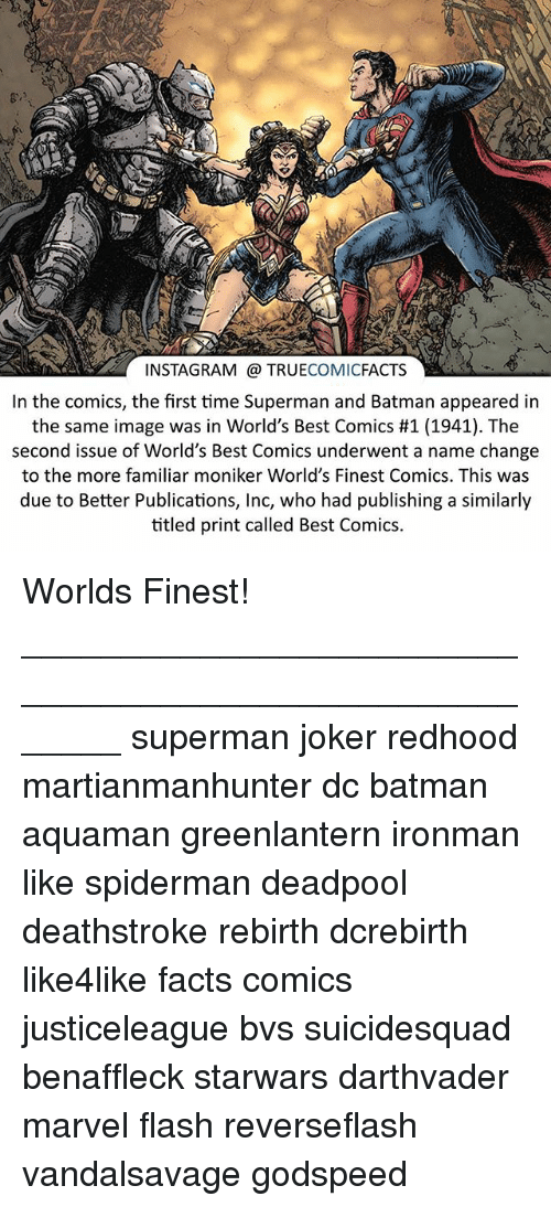 Batman, Facts, and Instagram: INSTAGRAM @ TRUECOMICFACTS  In the comics, the first time Superman and Batman appeared in  the same image was in World's Best Comics #1 (1941). The  second issue of World's Best Comics underwent a name change  to the more familiar moniker World's Finest Comics. This was  due to Better Publications, Inc, who had publishing a similarly  titled print called Best Comics. Worlds Finest! ⠀_______________________________________________________ superman joker redhood martianmanhunter dc batman aquaman greenlantern ironman like spiderman deadpool deathstroke rebirth dcrebirth like4like facts comics justiceleague bvs suicidesquad benaffleck starwars darthvader marvel flash reverseflash vandalsavage godspeed